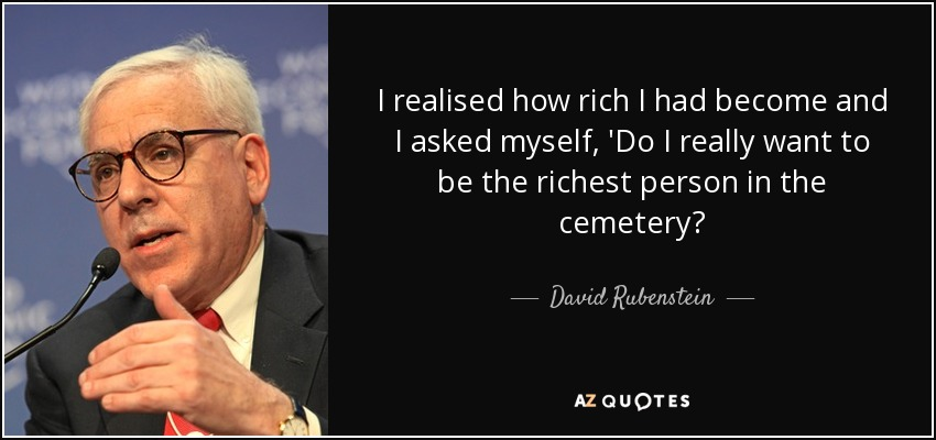 I realised how rich I had become and I asked myself, 'Do I really want to be the richest person in the cemetery? - David Rubenstein