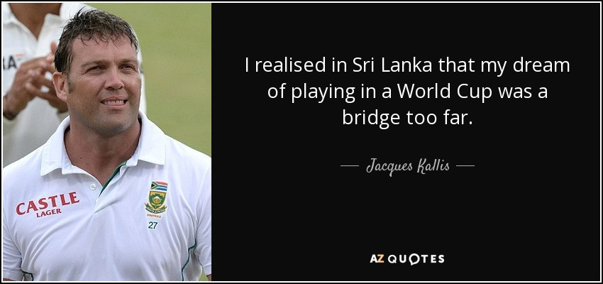 I realised in Sri Lanka that my dream of playing in a World Cup was a bridge too far. - Jacques Kallis