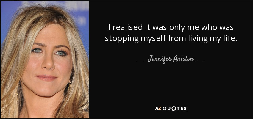 I realised it was only me who was stopping myself from living my life. - Jennifer Aniston