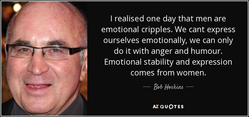 bob hoskins quote i realised one day that men are emotional