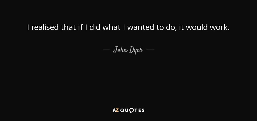 I realised that if I did what I wanted to do, it would work. - John Dyer