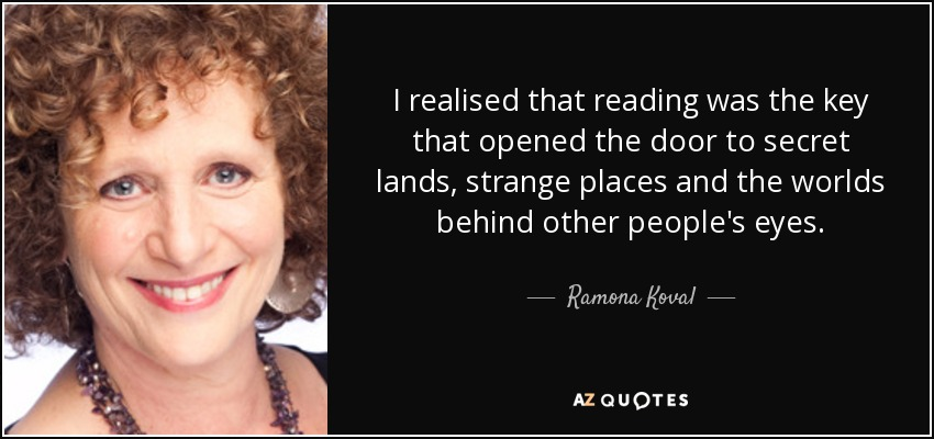 I realised that reading was the key that opened the door to secret lands, strange places and the worlds behind other people's eyes. - Ramona Koval
