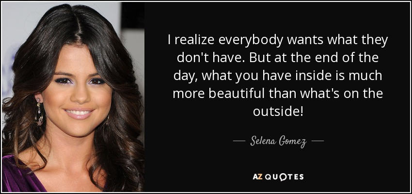 I realize everybody wants what they don't have. But at the end of the day, what you have inside is much more beautiful than what's on the outside! - Selena Gomez