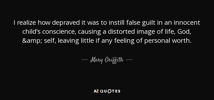I realize how depraved it was to instill false guilt in an innocent child's conscience, causing a distorted image of life, God, & self, leaving little if any feeling of personal worth. - Mary Griffith