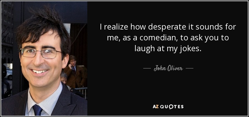 I realize how desperate it sounds for me, as a comedian, to ask you to laugh at my jokes. - John Oliver