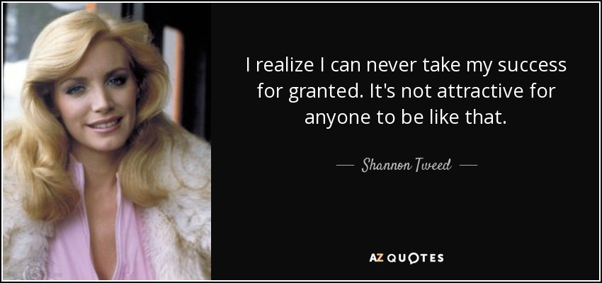 I realize I can never take my success for granted. It's not attractive for anyone to be like that. - Shannon Tweed