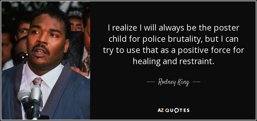 Police Brutality Quotes Endearing Rodney King Quote I Realize I Will Always Be The Poster Child For.