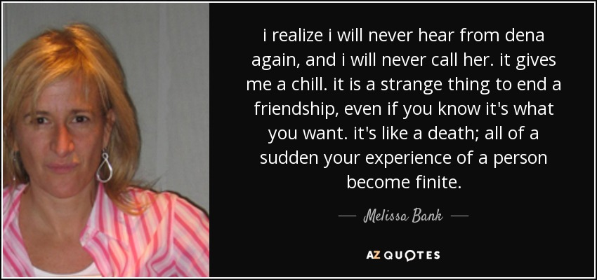 i realize i will never hear from dena again, and i will never call her. it gives me a chill. it is a strange thing to end a friendship, even if you know it's what you want. it's like a death; all of a sudden your experience of a person become finite. - Melissa Bank
