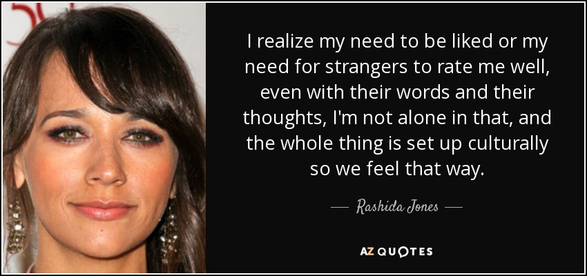 I realize my need to be liked or my need for strangers to rate me well, even with their words and their thoughts, I'm not alone in that, and the whole thing is set up culturally so we feel that way. - Rashida Jones