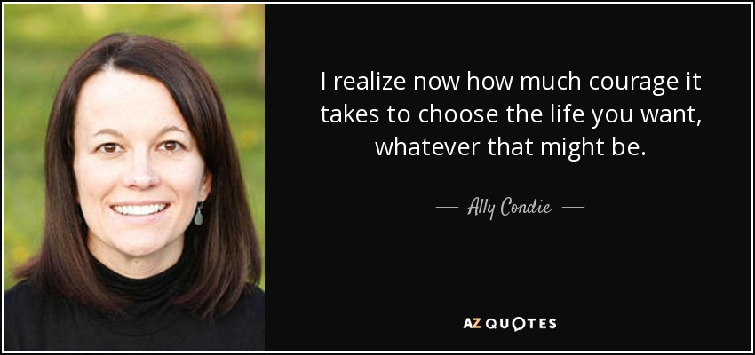 I realize now how much courage it takes to choose the life you want, whatever that might be. - Ally Condie