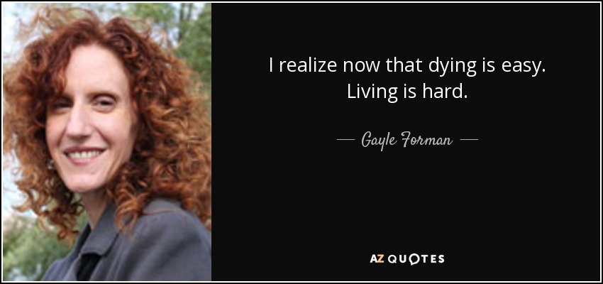 I realize now that dying is easy. Living is hard. - Gayle Forman