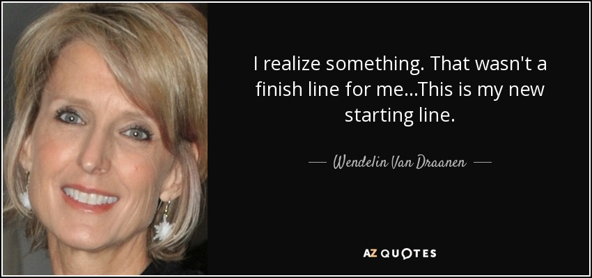 I realize something. That wasn't a finish line for me...This is my new starting line. - Wendelin Van Draanen