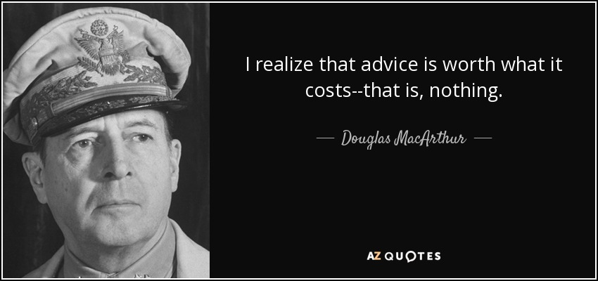 I realize that advice is worth what it costs--that is, nothing. - Douglas MacArthur