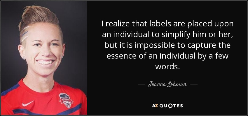 I realize that labels are placed upon an individual to simplify him or her, but it is impossible to capture the essence of an individual by a few words. - Joanna Lohman