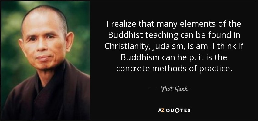 I realize that many elements of the Buddhist teaching can be found in Christianity, Judaism, Islam. I think if Buddhism can help, it is the concrete methods of practice. - Nhat Hanh