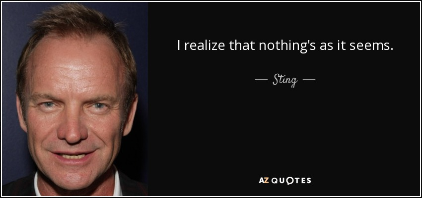 I realize that nothing's as it seems. - Sting