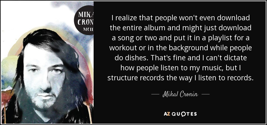 I realize that people won't even download the entire album and might just download a song or two and put it in a playlist for a workout or in the background while people do dishes. That's fine and I can't dictate how people listen to my music, but I structure records the way I listen to records. - Mikal Cronin