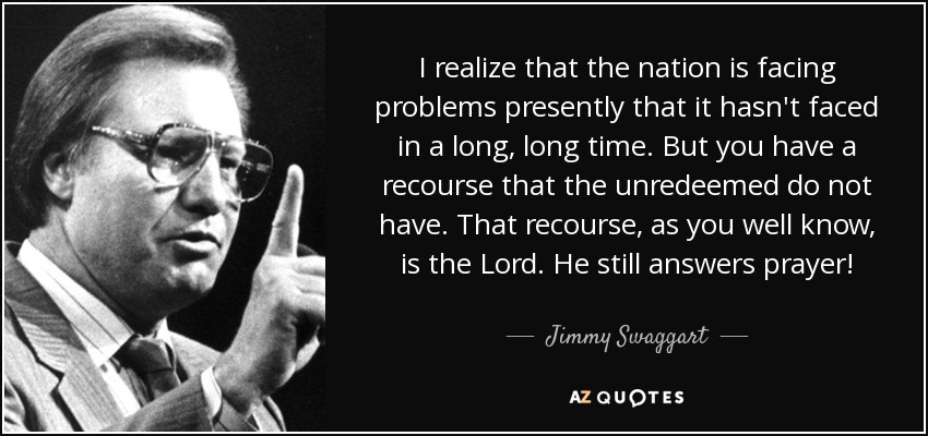 I realize that the nation is facing problems presently that it hasn't faced in a long, long time. But you have a recourse that the unredeemed do not have. That recourse, as you well know, is the Lord. He still answers prayer! - Jimmy Swaggart
