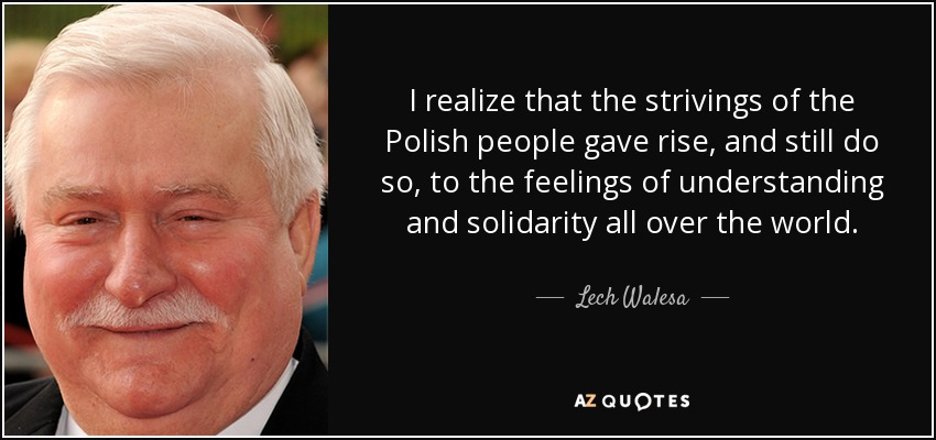 I realize that the strivings of the Polish people gave rise, and still do so, to the feelings of understanding and solidarity all over the world. - Lech Walesa