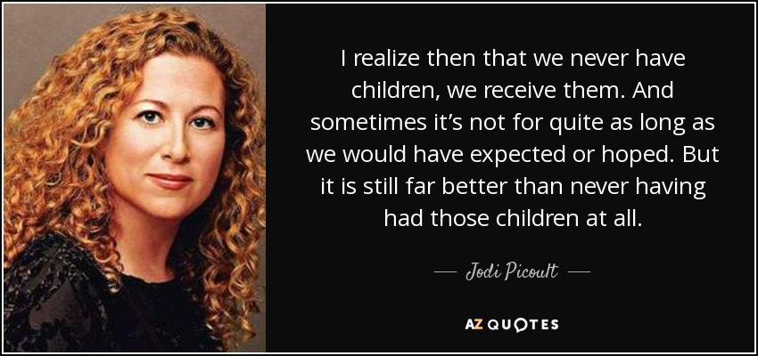 I realize then that we never have children, we receive them. And sometimes it's not for quite as long as we would have expected or hoped. But it is still far better than never having had those children at all. - Jodi Picoult