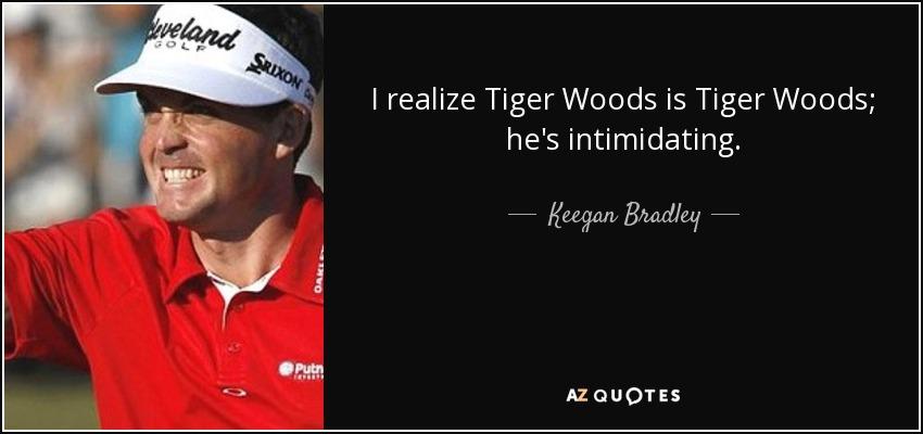 I realize Tiger Woods is Tiger Woods; he's intimidating. - Keegan Bradley