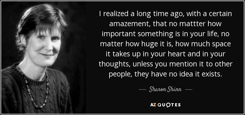 I realized a long time ago, with a certain amazement, that no mattter how important something is in your life, no matter how huge it is, how much space it takes up in your heart and in your thoughts, unless you mention it to other people, they have no idea it exists. - Sharon Shinn
