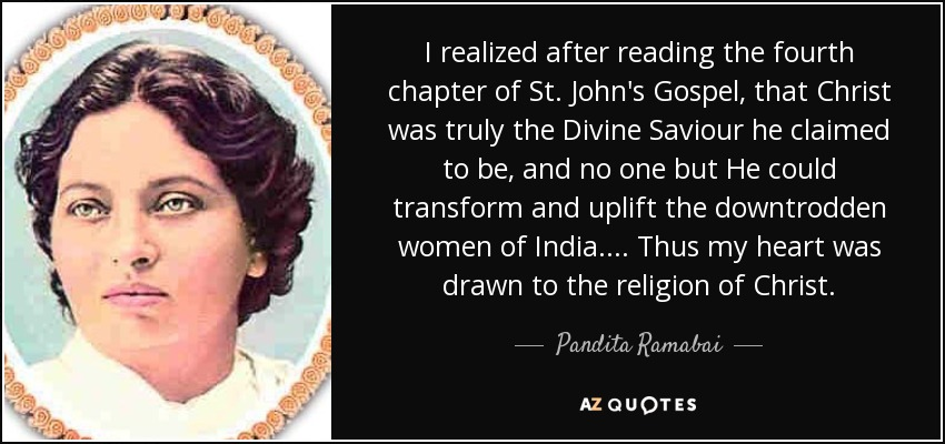 I realized after reading the fourth chapter of St. John's Gospel, that Christ was truly the Divine Saviour he claimed to be, and no one but He could transform and uplift the downtrodden women of India. ... Thus my heart was drawn to the religion of Christ. - Pandita Ramabai