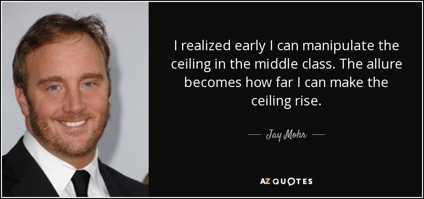 I realized early I can manipulate the ceiling in the middle class. The allure becomes how far I can make the ceiling rise. - Jay Mohr