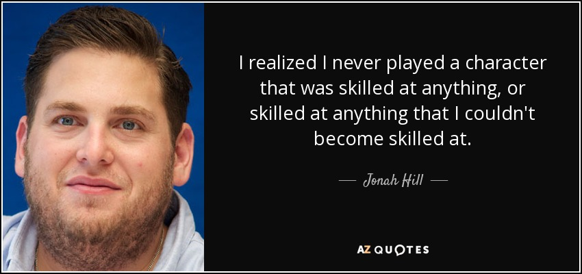 I realized I never played a character that was skilled at anything, or skilled at anything that I couldn't become skilled at. - Jonah Hill