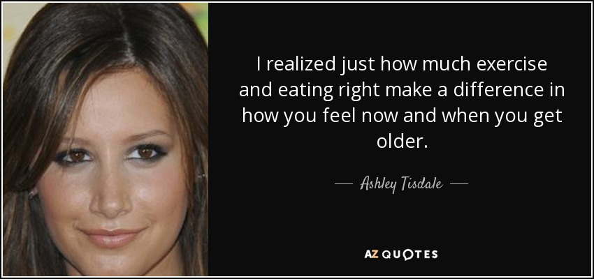 I realized just how much exercise and eating right make a difference in how you feel now and when you get older. - Ashley Tisdale
