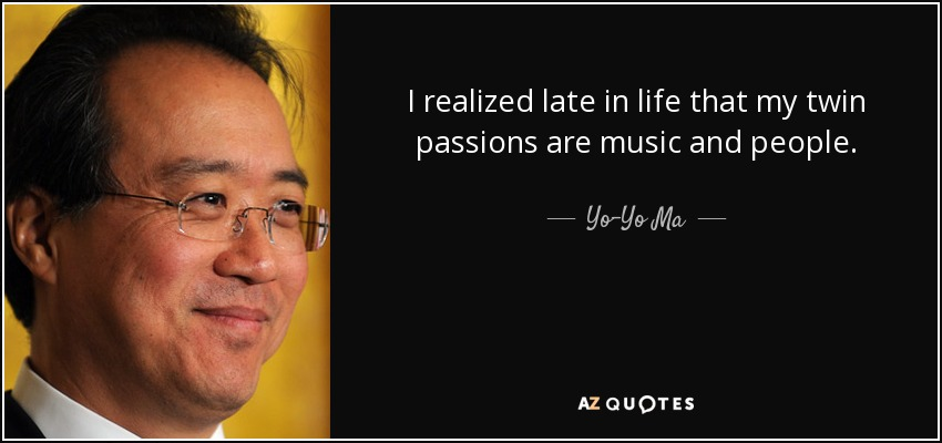 I realized late in life that my twin passions are music and people. - Yo-Yo Ma