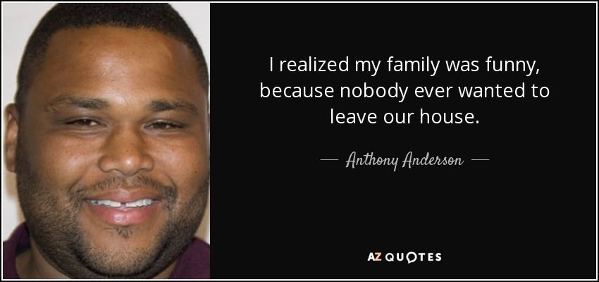 I realized my family was funny, because nobody ever wanted to leave our house. - Anthony Anderson