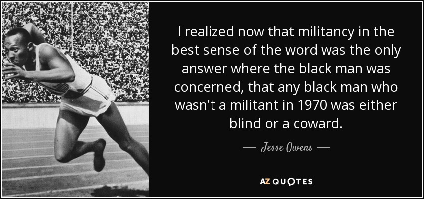 I realized now that militancy in the best sense of the word was the only answer where the black man was concerned, that any black man who wasn't a militant in 1970 was either blind or a coward. - Jesse Owens