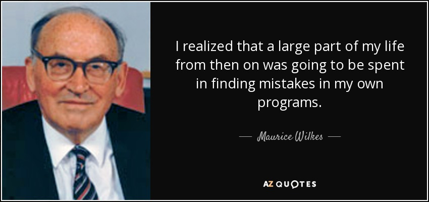 I realized that a large part of my life from then on was going to be spent in finding mistakes in my own programs. - Maurice Wilkes
