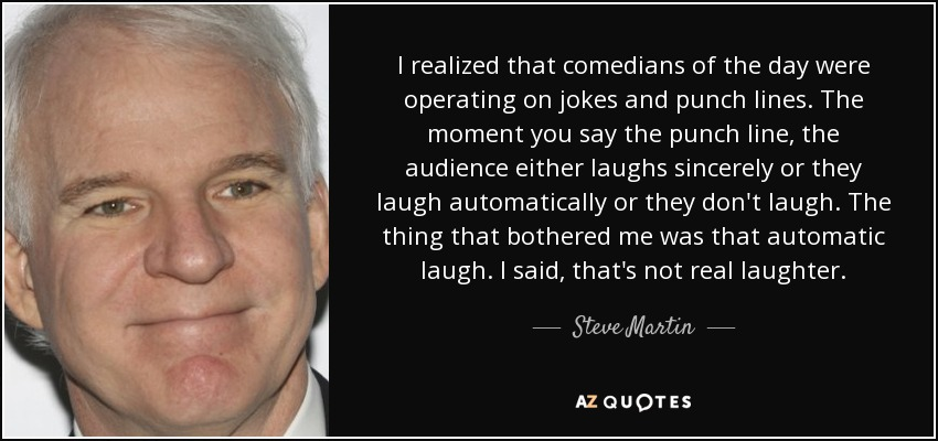I realized that comedians of the day were operating on jokes and punch lines. The moment you say the punch line, the audience either laughs sincerely or they laugh automatically or they don't laugh. The thing that bothered me was that automatic laugh. I said, that's not real laughter. - Steve Martin