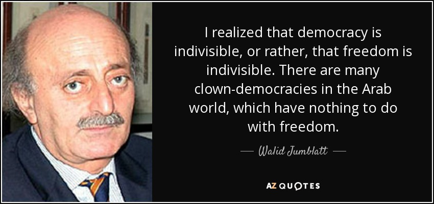 I realized that democracy is indivisible, or rather, that freedom is indivisible. There are many clown-democracies in the Arab world, which have nothing to do with freedom. - Walid Jumblatt