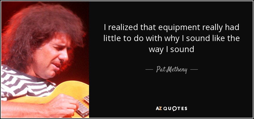 I realized that equipment really had little to do with why I sound like the way I sound - Pat Metheny