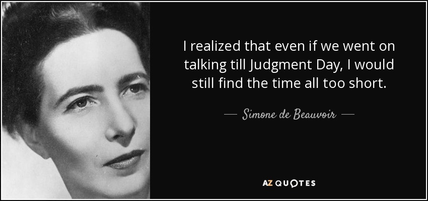 I realized that even if we went on talking till Judgment Day, I would still find the time all too short. - Simone de Beauvoir