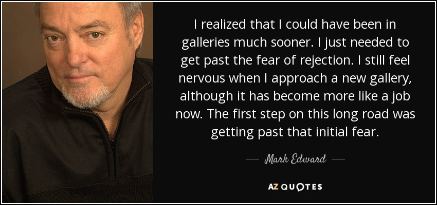 I realized that I could have been in galleries much sooner. I just needed to get past the fear of rejection. I still feel nervous when I approach a new gallery, although it has become more like a job now. The first step on this long road was getting past that initial fear. - Mark Edward