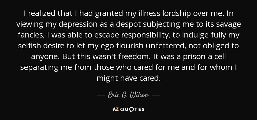 I realized that I had granted my illness lordship over me. In viewing my depression as a despot subjecting me to its savage fancies, I was able to escape responsibility, to indulge fully my selfish desire to let my ego flourish unfettered, not obliged to anyone. But this wasn't freedom. It was a prison-a cell separating me from those who cared for me and for whom I might have cared. - Eric G. Wilson