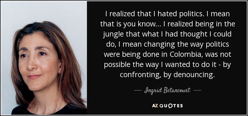 I realized that I hated politics. I mean that is you know... I realized being in the jungle that what I had thought I could do, I mean changing the way politics were being done in Colombia, was not possible the way I wanted to do it - by confronting, by denouncing. - Ingrid Betancourt