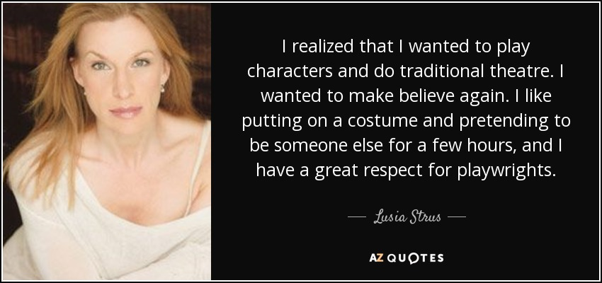 I realized that I wanted to play characters and do traditional theatre. I wanted to make believe again. I like putting on a costume and pretending to be someone else for a few hours, and I have a great respect for playwrights. - Lusia Strus