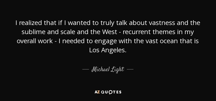 I realized that if I wanted to truly talk about vastness and the sublime and scale and the West - recurrent themes in my overall work - I needed to engage with the vast ocean that is Los Angeles. - Michael Light