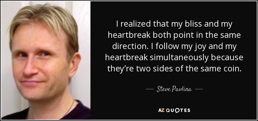 I realized that my bliss and my heartbreak both point in the same direction. I follow my joy and my heartbreak simultaneously because they're two sides of the same coin. - Steve Pavlina