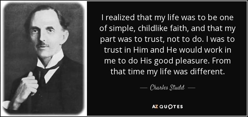 I realized that my life was to be one of simple, childlike faith, and that my part was to trust, not to do. I was to trust in Him and He would work in me to do His good pleasure. From that time my life was different. - Charles Studd