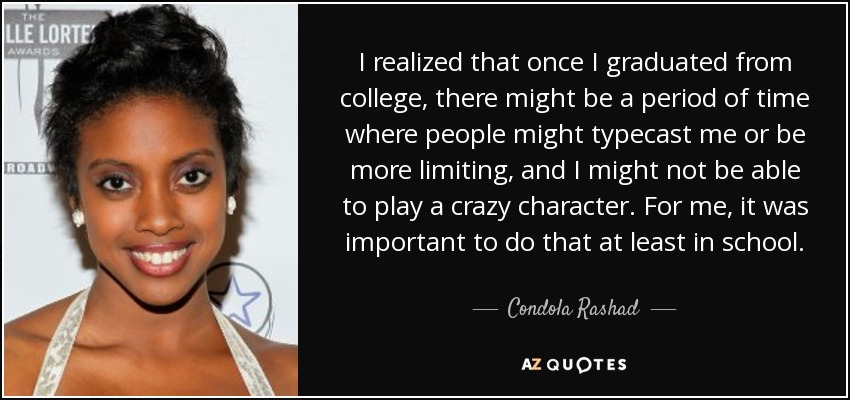 I realized that once I graduated from college, there might be a period of time where people might typecast me or be more limiting, and I might not be able to play a crazy character. For me, it was important to do that at least in school. - Condola Rashad