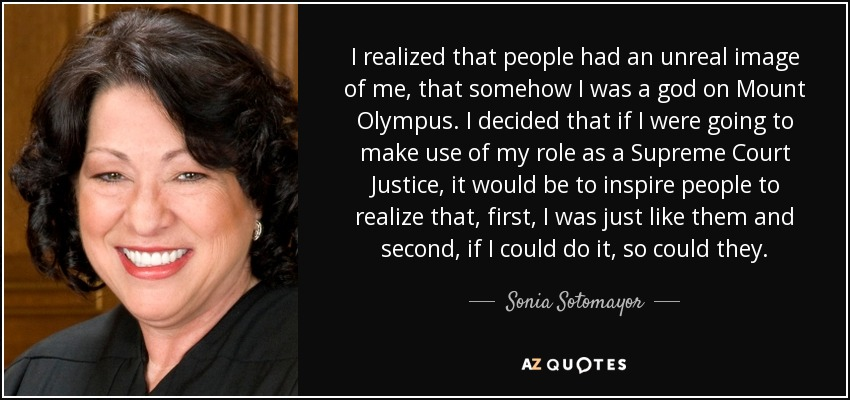 I realized that people had an unreal image of me, that somehow I was a god on Mount Olympus. I decided that if I were going to make use of my role as a Supreme Court Justice, it would be to inspire people to realize that, first, I was just like them and second, if I could do it, so could they. - Sonia Sotomayor