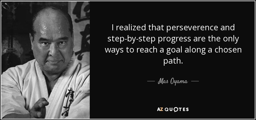 I realized that perseverence and step-by-step progress are the only ways to reach a goal along a chosen path. - Mas Oyama