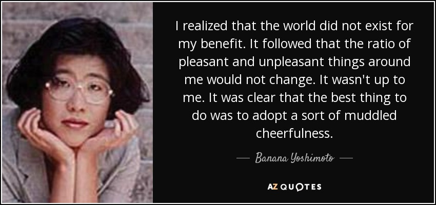 I realized that the world did not exist for my benefit. It followed that the ratio of pleasant and unpleasant things around me would not change. It wasn't up to me. It was clear that the best thing to do was to adopt a sort of muddled cheerfulness. - Banana Yoshimoto