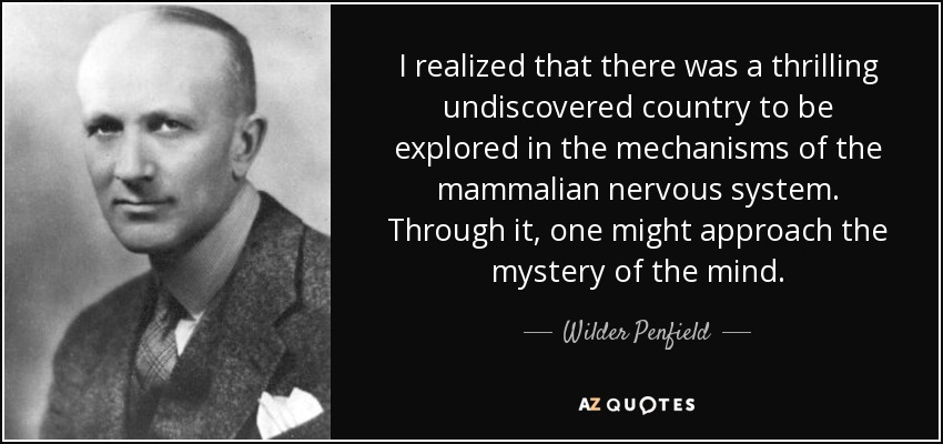 I realized that there was a thrilling undiscovered country to be explored in the mechanisms of the mammalian nervous system. Through it, one might approach the mystery of the mind. - Wilder Penfield